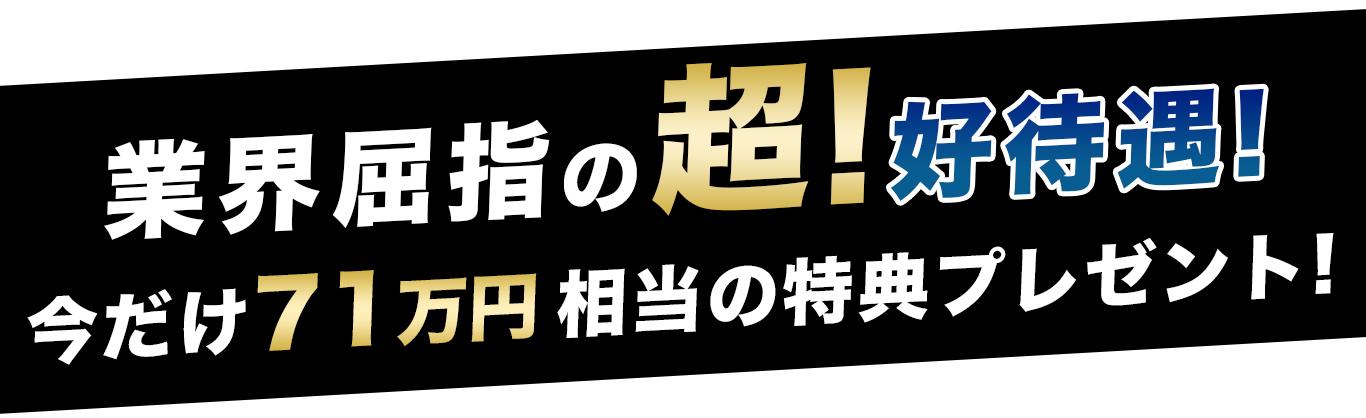 業界屈指の超!高待遇!今だけ71万円相当の特典プレゼント!