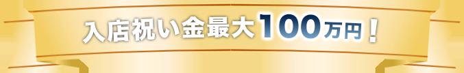 入店祝い金最大100万円!